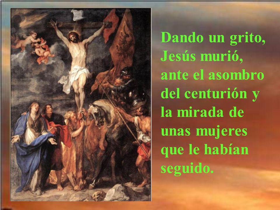Dando un grito, Jesús murió, ante el asombro del centurión y la mirada de unas mujeres que le habían seguido.