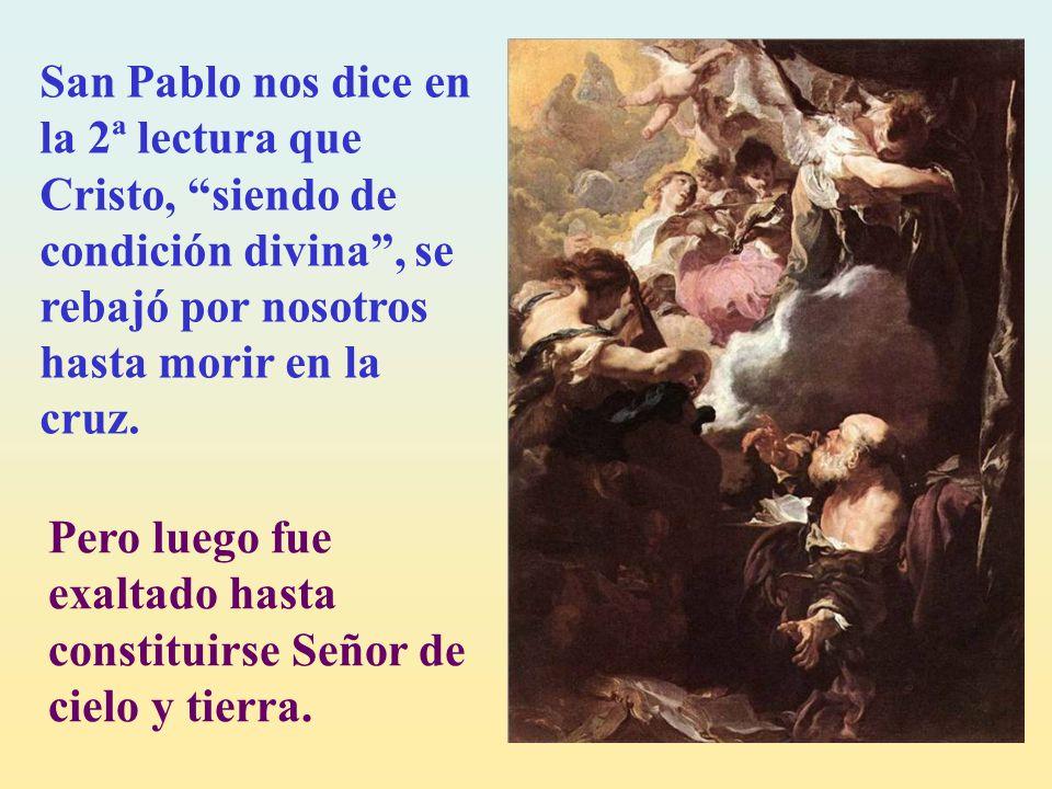 San Pablo nos dice en la 2ª lectura que Cristo, siendo de condición divina , se rebajó por nosotros hasta morir en la cruz.