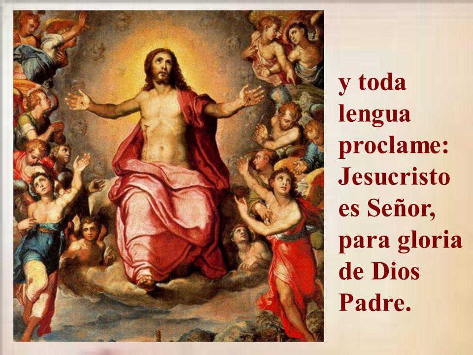 y toda lengua proclame: Jesucristo es Señor, para gloria de Dios Padre.