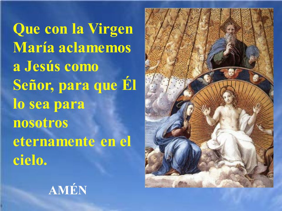 Que con la Virgen María aclamemos a Jesús como Señor, para que Él lo sea para nosotros eternamente en el cielo.