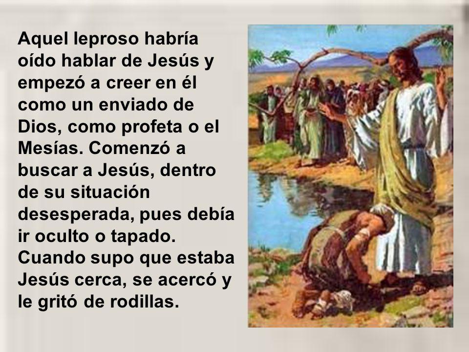 Aquel leproso habría oído hablar de Jesús y empezó a creer en él como un enviado de Dios, como profeta o el Mesías.
