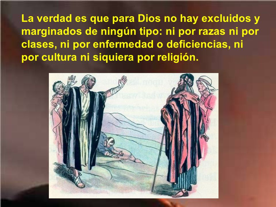 La verdad es que para Dios no hay excluidos y marginados de ningún tipo: ni por razas ni por clases, ni por enfermedad o deficiencias, ni por cultura ni siquiera por religión.