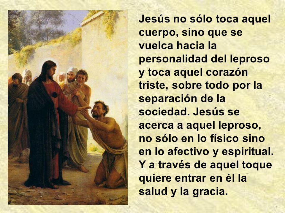 Jesús no sólo toca aquel cuerpo, sino que se vuelca hacia la personalidad del leproso y toca aquel corazón triste, sobre todo por la separación de la sociedad.