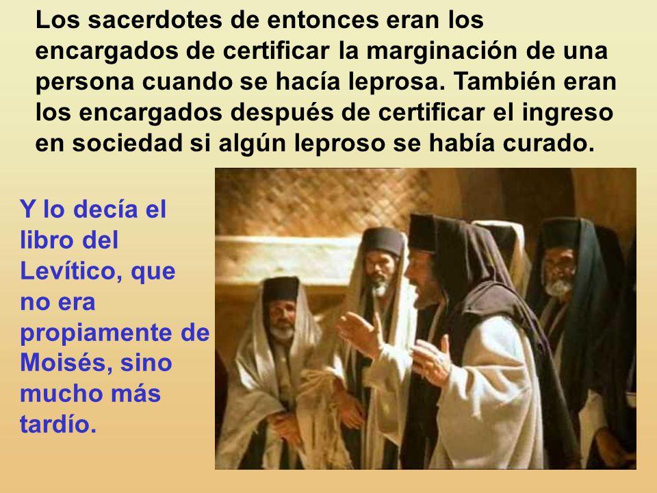 Los sacerdotes de entonces eran los encargados de certificar la marginación de una persona cuando se hacía leprosa. También eran los encargados después de certificar el ingreso en sociedad si algún leproso se había curado.