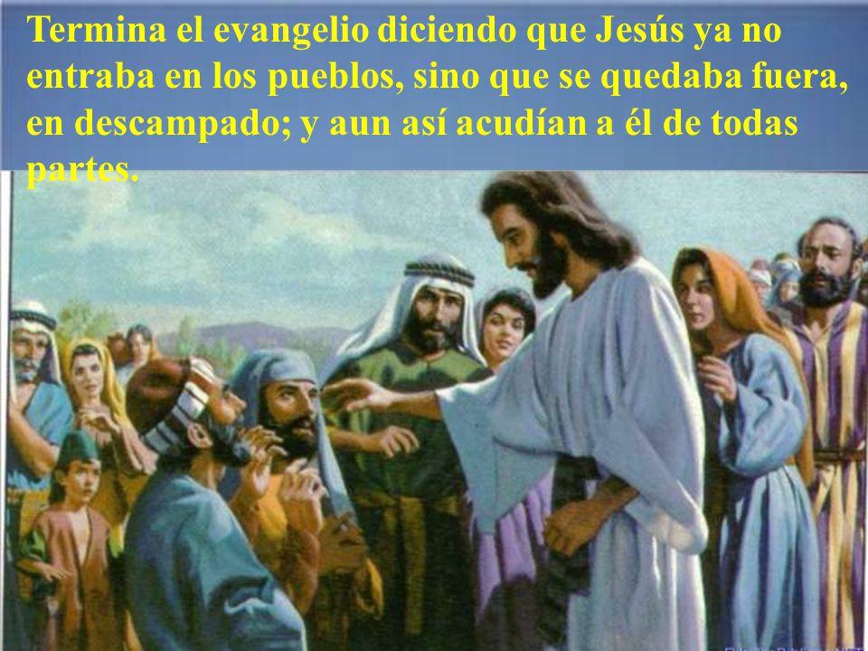 Termina el evangelio diciendo que Jesús ya no entraba en los pueblos, sino que se quedaba fuera, en descampado; y aun así acudían a él de todas partes.