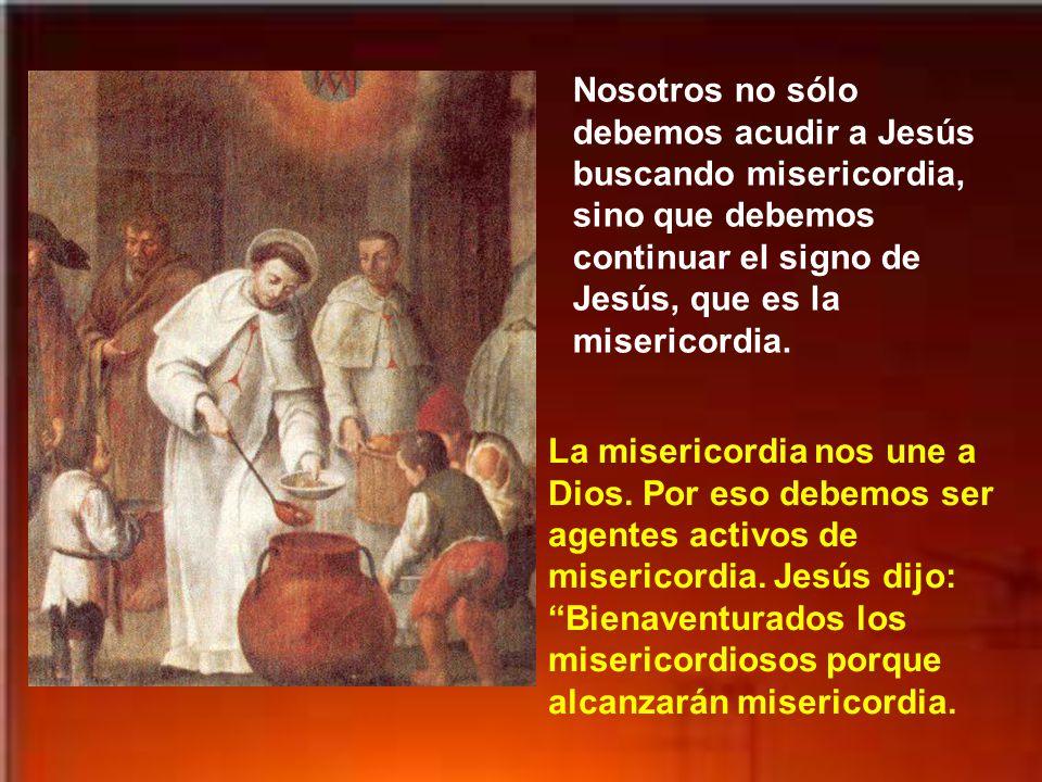 Nosotros no sólo debemos acudir a Jesús buscando misericordia, sino que debemos continuar el signo de Jesús, que es la misericordia.
