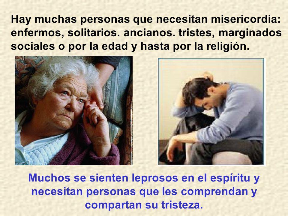 Hay muchas personas que necesitan misericordia: enfermos, solitarios