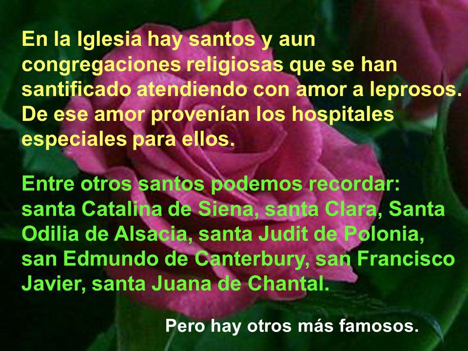 En la Iglesia hay santos y aun congregaciones religiosas que se han santificado atendiendo con amor a leprosos. De ese amor provenían los hospitales especiales para ellos.