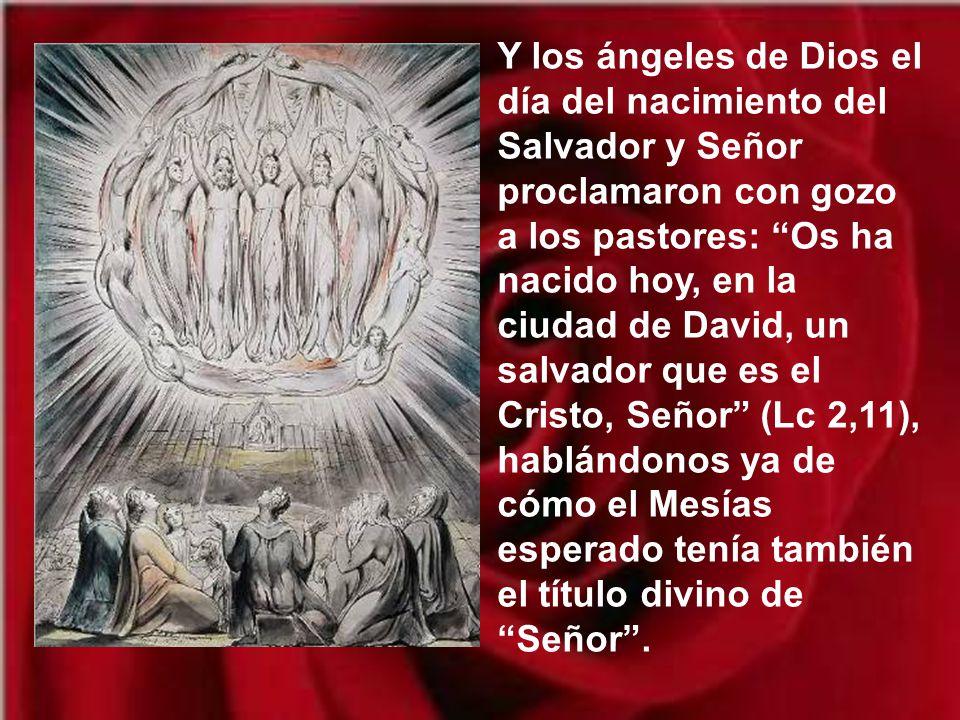 Y los ángeles de Dios el día del nacimiento del Salvador y Señor proclamaron con gozo a los pastores: Os ha nacido hoy, en la ciudad de David, un salvador que es el Cristo, Señor (Lc 2,11), hablándonos ya de cómo el Mesías esperado tenía también el título divino de Señor .