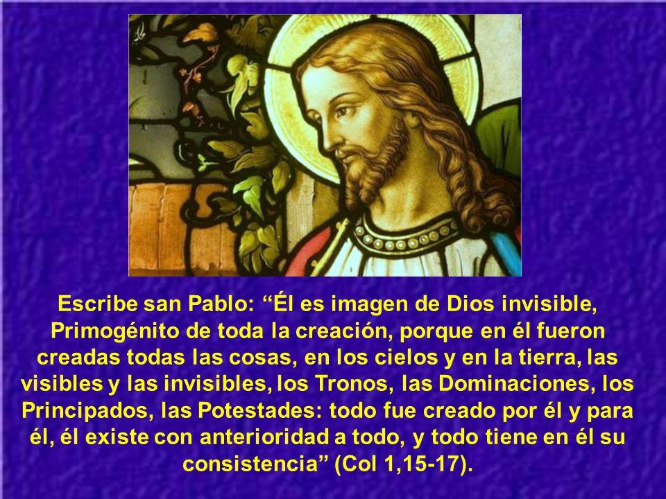 Escribe san Pablo: Él es imagen de Dios invisible, Primogénito de toda la creación, porque en él fueron creadas todas las cosas, en los cielos y en la tierra, las visibles y las invisibles, los Tronos, las Dominaciones, los Principados, las Potestades: todo fue creado por él y para él, él existe con anterioridad a todo, y todo tiene en él su consistencia (Col 1,15-17).