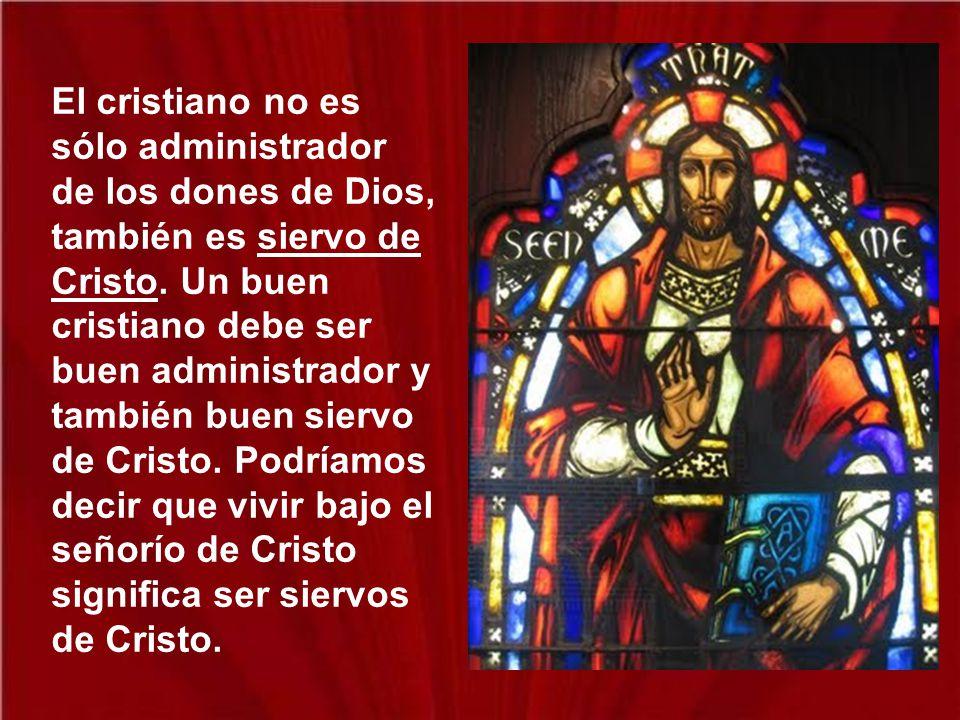 El cristiano no es sólo administrador de los dones de Dios, también es siervo de Cristo.