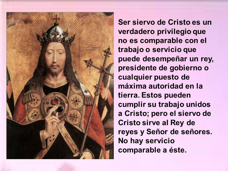 Ser siervo de Cristo es un verdadero privilegio que no es comparable con el trabajo o servicio que puede desempeñar un rey, presidente de gobierno o cualquier puesto de máxima autoridad en la tierra.