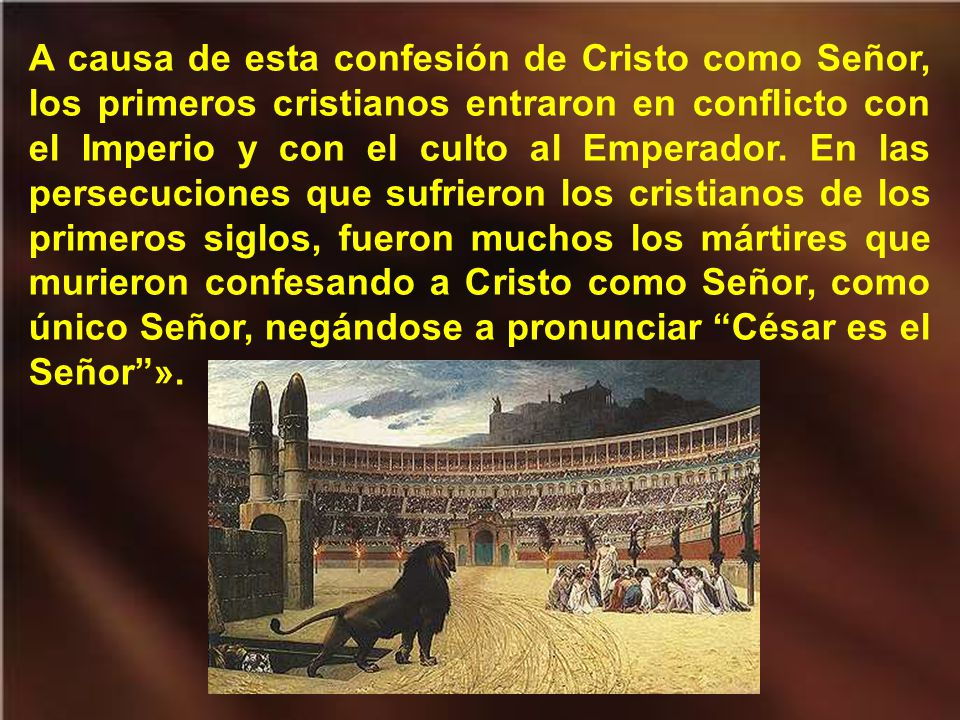 A causa de esta confesión de Cristo como Señor, los primeros cristianos entraron en conflicto con el Imperio y con el culto al Emperador.