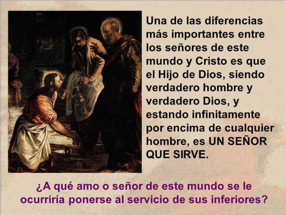 Una de las diferencias más importantes entre los señores de este mundo y Cristo es que el Hijo de Dios, siendo verdadero hombre y verdadero Dios, y estando infinitamente por encima de cualquier hombre, es UN SEÑOR QUE SIRVE.