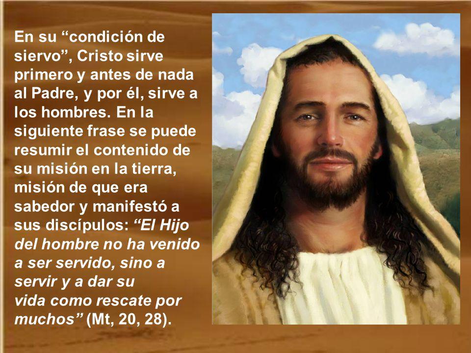 En su condición de siervo , Cristo sirve primero y antes de nada al Padre, y por él, sirve a los hombres.