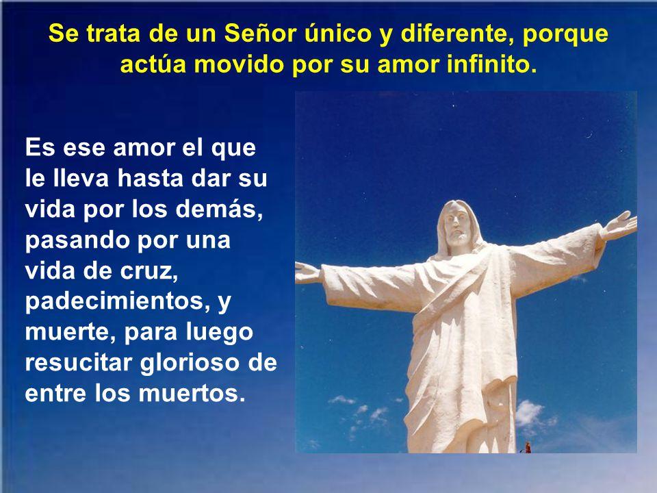 Se trata de un Señor único y diferente, porque actúa movido por su amor infinito.