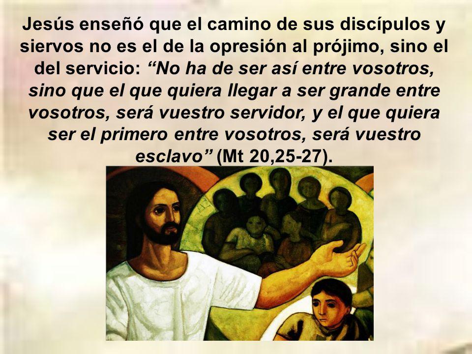 Jesús enseñó que el camino de sus discípulos y siervos no es el de la opresión al prójimo, sino el del servicio: No ha de ser así entre vosotros, sino que el que quiera llegar a ser grande entre vosotros, será vuestro servidor, y el que quiera ser el primero entre vosotros, será vuestro esclavo (Mt 20,25-27).