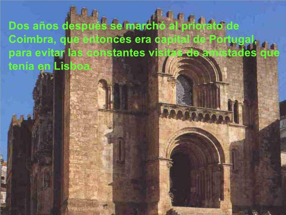 Dos años después se marchó al priorato de Coimbra, que entonces era capital de Portugal, para evitar las constantes visitas de amistades que tenía en Lisboa.