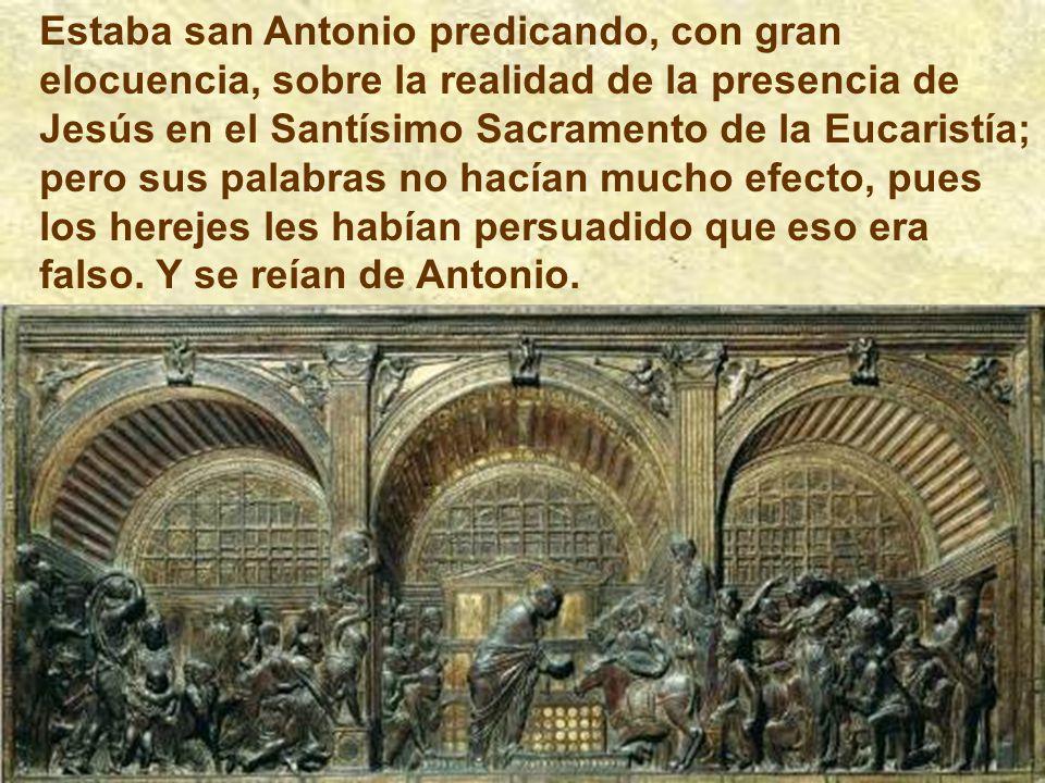 Estaba san Antonio predicando, con gran elocuencia, sobre la realidad de la presencia de Jesús en el Santísimo Sacramento de la Eucaristía; pero sus palabras no hacían mucho efecto, pues los herejes les habían persuadido que eso era falso.