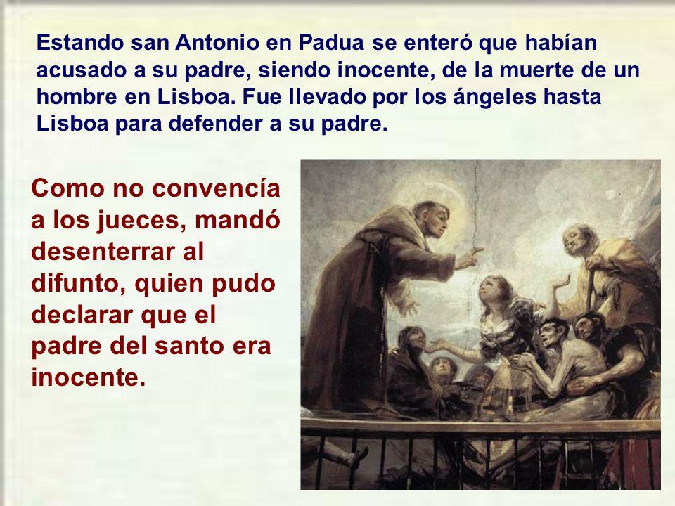 Estando san Antonio en Padua se enteró que habían acusado a su padre, siendo inocente, de la muerte de un hombre en Lisboa. Fue llevado por los ángeles hasta Lisboa para defender a su padre.