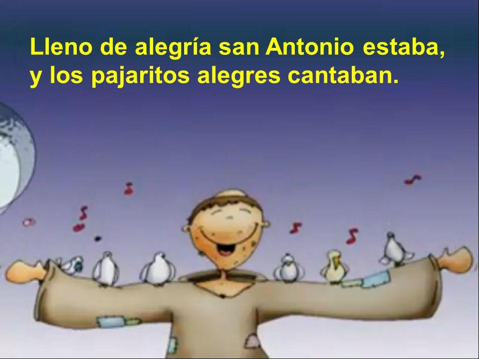 Lleno de alegría san Antonio estaba, y los pajaritos alegres cantaban.
