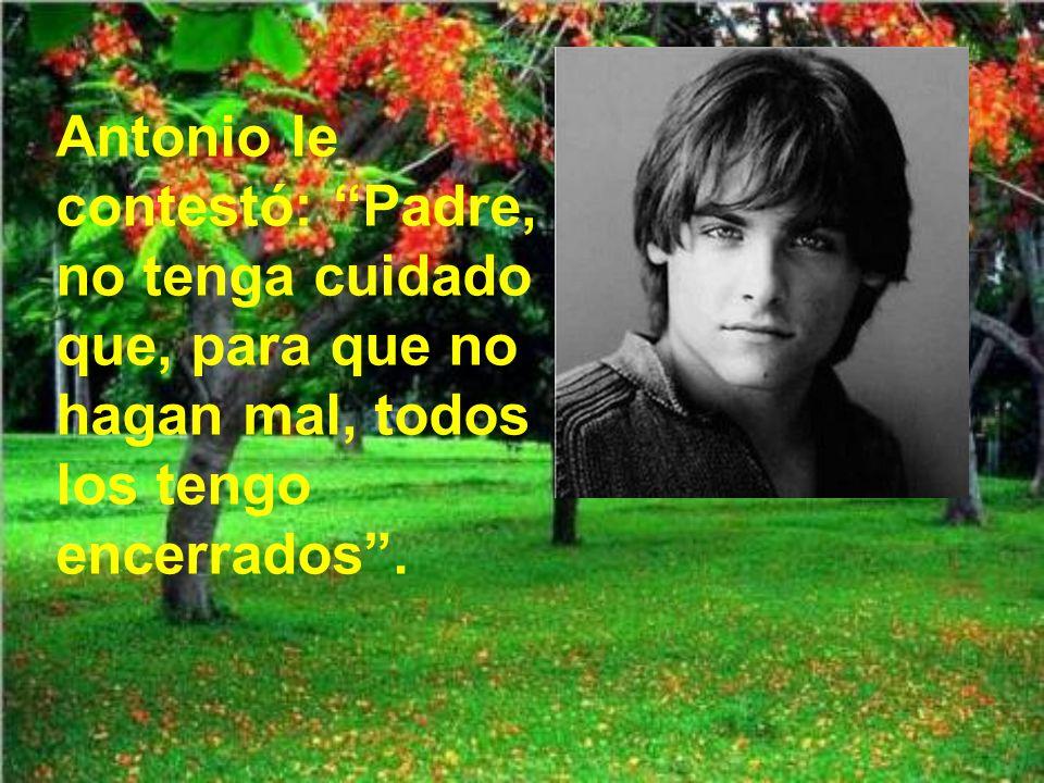 Antonio le contestó: Padre, no tenga cuidado que, para que no hagan mal, todos los tengo encerrados .