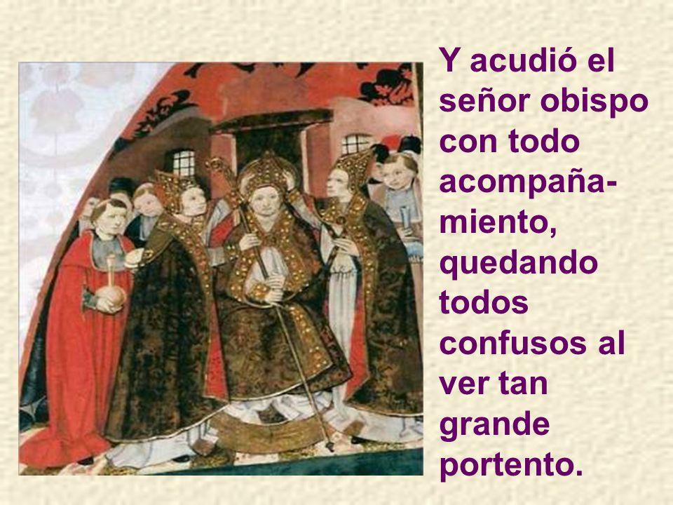 Y acudió el señor obispo con todo acompaña-miento, quedando todos confusos al ver tan grande portento.
