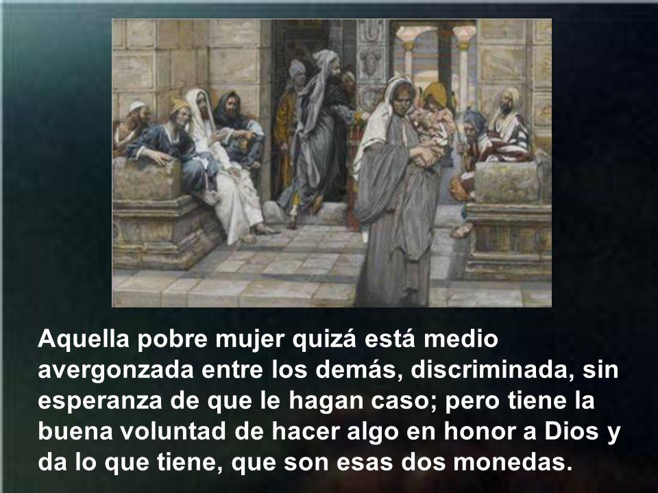 Aquella pobre mujer quizá está medio avergonzada entre los demás, discriminada, sin esperanza de que le hagan caso; pero tiene la buena voluntad de hacer algo en honor a Dios y da lo que tiene, que son esas dos monedas.