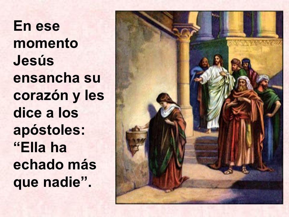 En ese momento Jesús ensancha su corazón y les dice a los apóstoles: Ella ha echado más que nadie .