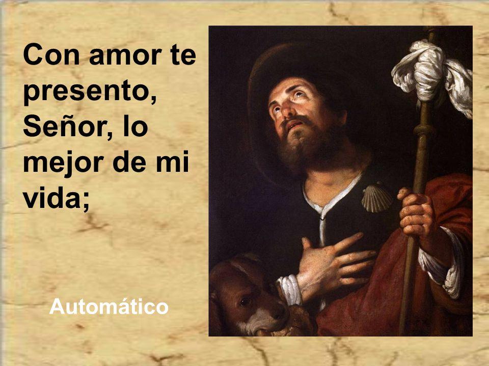 Con amor te presento, Señor, lo mejor de mi vida;