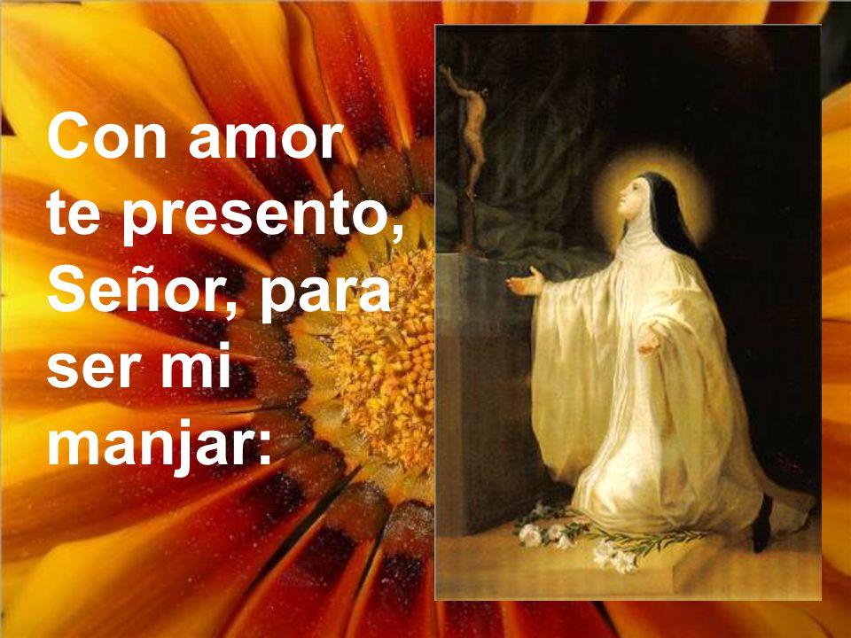 Con amor te presento, Señor, para ser mi manjar: