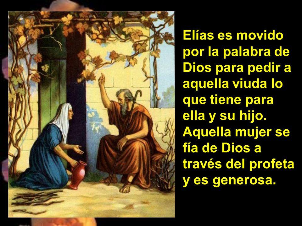 Elías es movido por la palabra de Dios para pedir a aquella viuda lo que tiene para ella y su hijo.