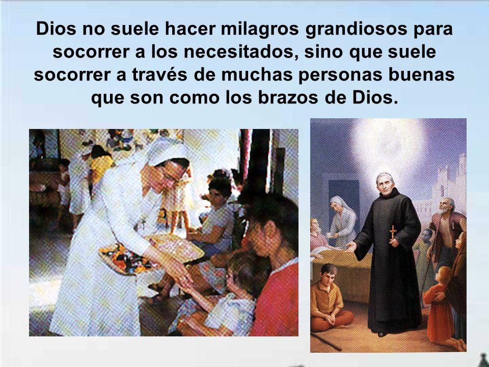 Dios no suele hacer milagros grandiosos para socorrer a los necesitados, sino que suele socorrer a través de muchas personas buenas que son como los brazos de Dios.