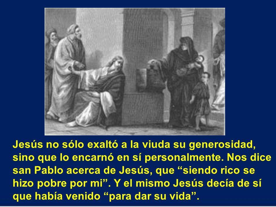 Jesús no sólo exaltó a la viuda su generosidad, sino que lo encarnó en sí personalmente.