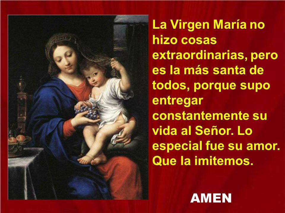 La Virgen María no hizo cosas extraordinarias, pero es la más santa de todos, porque supo entregar constantemente su vida al Señor. Lo especial fue su amor. Que la imitemos.
