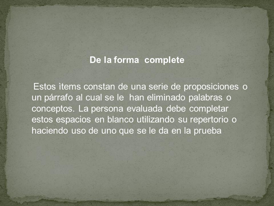 De la forma complete Estos ìtems constan de una serie de proposiciones o un párrafo al cual se le han eliminado palabras o conceptos.