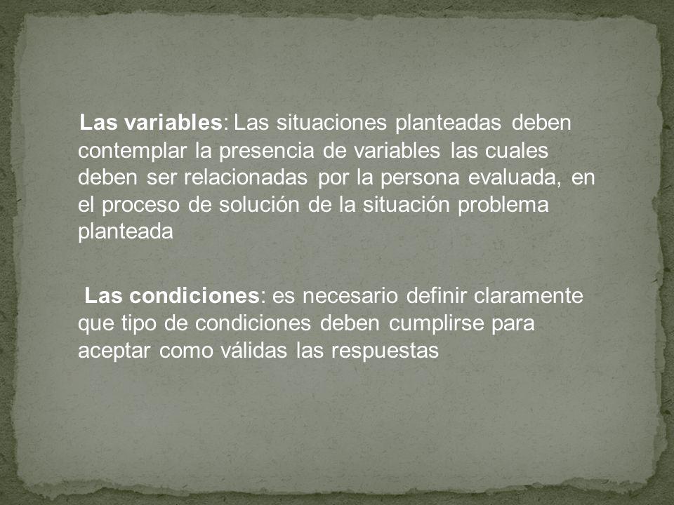 Las variables: Las situaciones planteadas deben contemplar la presencia de variables las cuales deben ser relacionadas por la persona evaluada, en el proceso de solución de la situación problema planteada