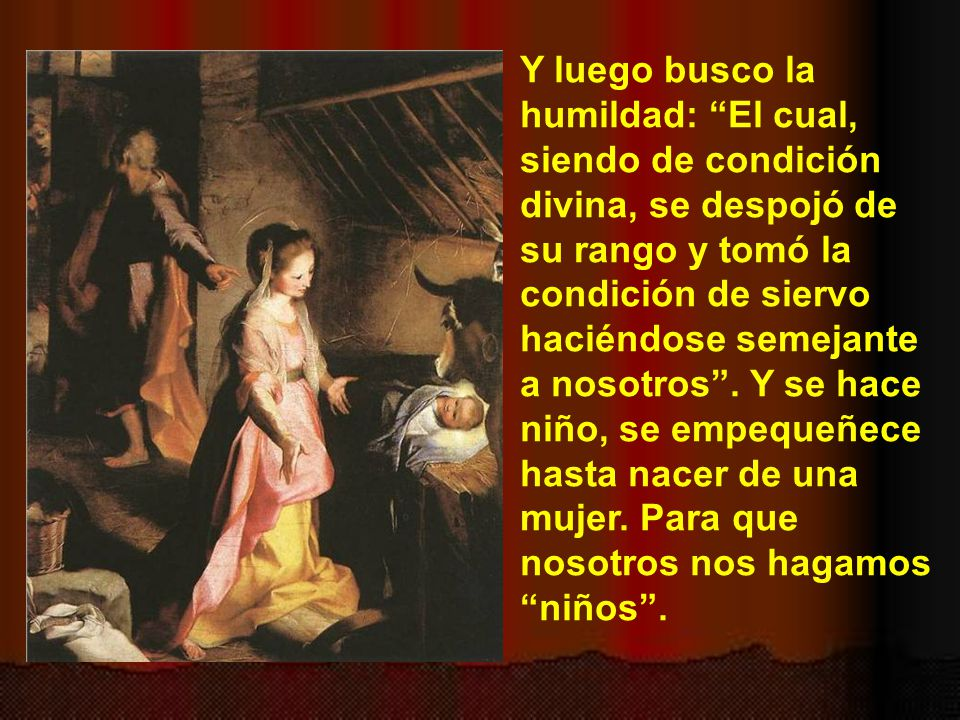 Y luego busco la humildad: El cual, siendo de condición divina, se despojó de su rango y tomó la condición de siervo haciéndose semejante a nosotros .