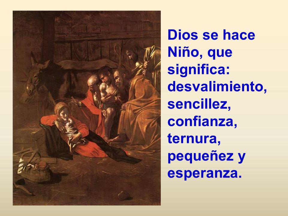 Dios se hace Niño, que significa: desvalimiento, sencillez, confianza, ternura, pequeñez y esperanza.