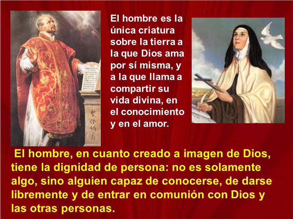 El hombre es la única criatura sobre la tierra a la que Dios ama por sí misma, y a la que llama a compartir su vida divina, en el conocimiento y en el amor.