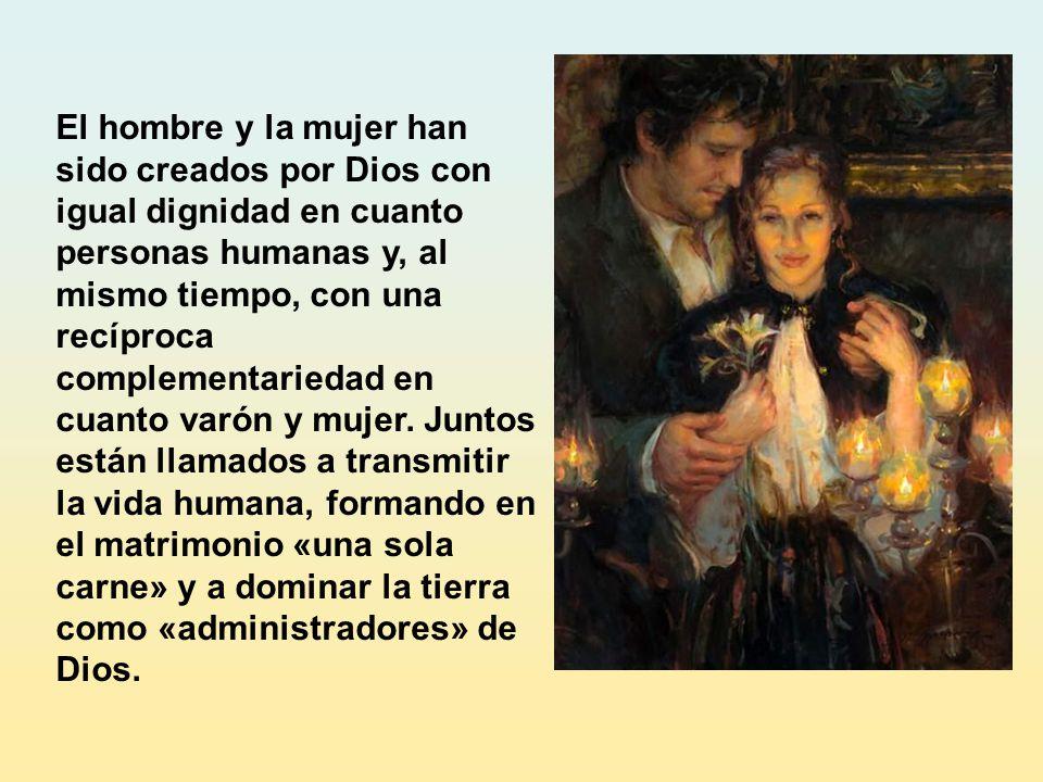 El hombre y la mujer han sido creados por Dios con igual dignidad en cuanto personas humanas y, al mismo tiempo, con una recíproca complementariedad en cuanto varón y mujer.