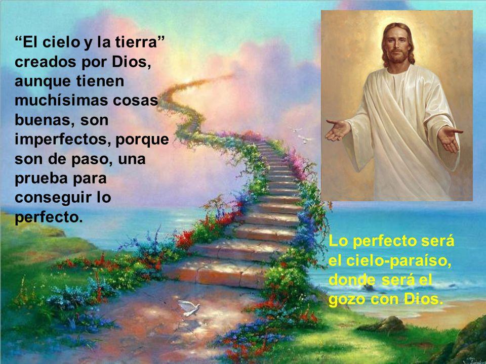 El cielo y la tierra creados por Dios, aunque tienen muchísimas cosas buenas, son imperfectos, porque son de paso, una prueba para conseguir lo perfecto.