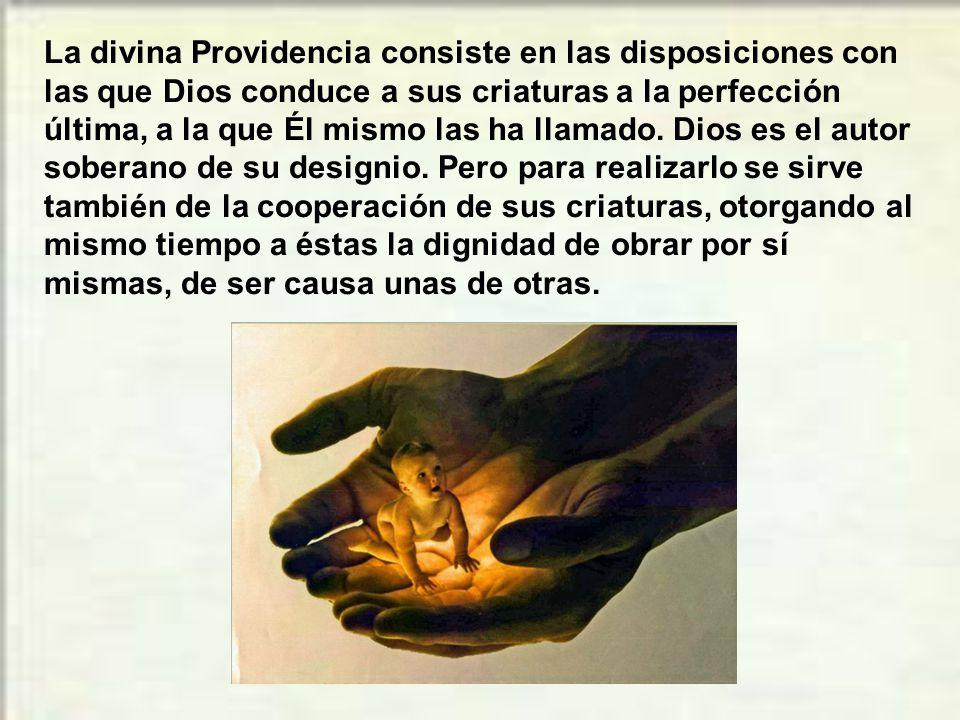 La divina Providencia consiste en las disposiciones con las que Dios conduce a sus criaturas a la perfección última, a la que Él mismo las ha llamado.