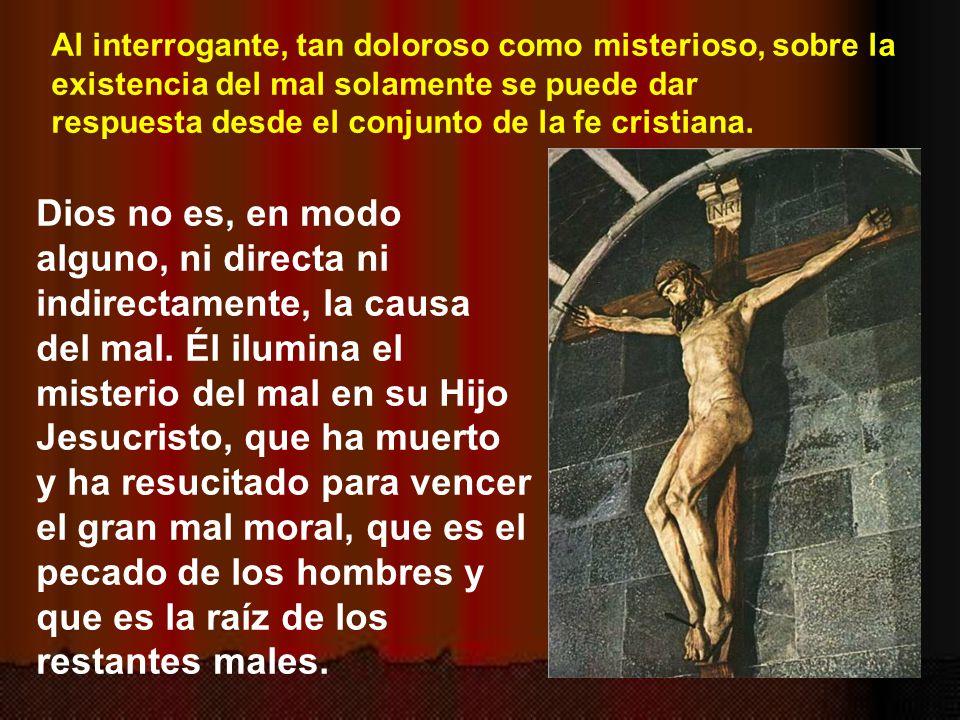 Al interrogante, tan doloroso como misterioso, sobre la existencia del mal solamente se puede dar respuesta desde el conjunto de la fe cristiana.