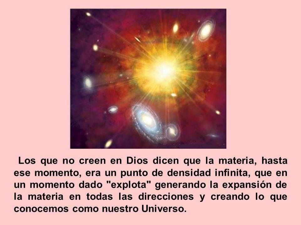 Los que no creen en Dios dicen que la materia, hasta ese momento, era un punto de densidad infinita, que en un momento dado explota generando la expansión de la materia en todas las direcciones y creando lo que conocemos como nuestro Universo.