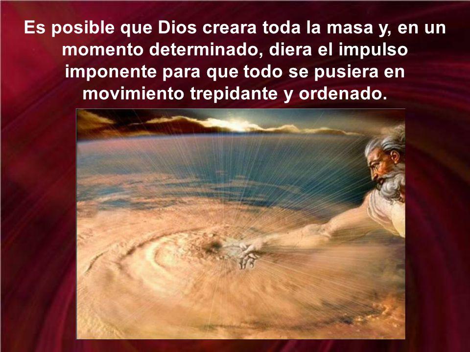 Es posible que Dios creara toda la masa y, en un momento determinado, diera el impulso imponente para que todo se pusiera en movimiento trepidante y ordenado.