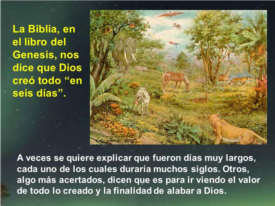 La Biblia, en el libro del Genesis, nos dice que Dios creó todo en seis días .