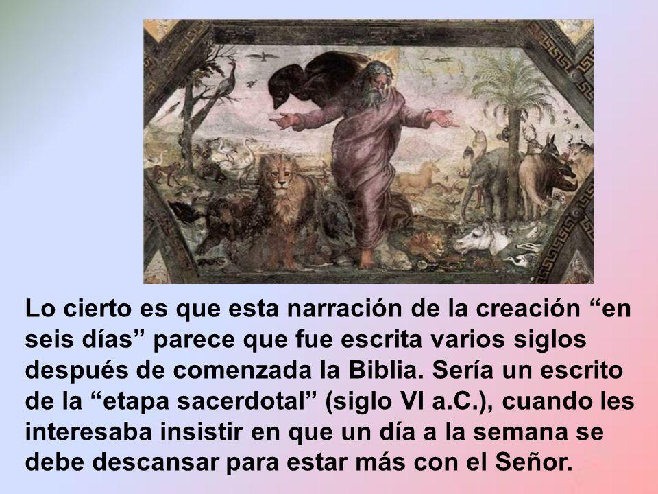 Lo cierto es que esta narración de la creación en seis días parece que fue escrita varios siglos después de comenzada la Biblia.
