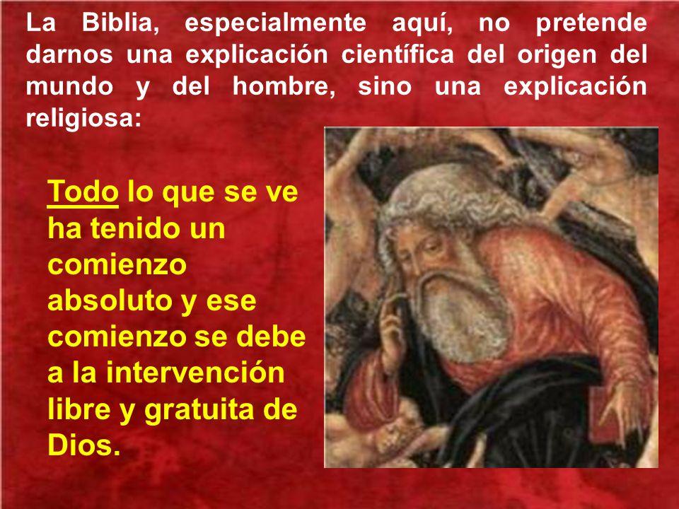 La Biblia, especialmente aquí, no pretende darnos una explicación científica del origen del mundo y del hombre, sino una explicación religiosa: