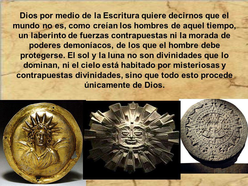Dios por medio de la Escritura quiere decirnos que el mundo no es, como creían los hombres de aquel tiempo, un laberinto de fuerzas contrapuestas ni la morada de poderes demoníacos, de los que el hombre debe protegerse.